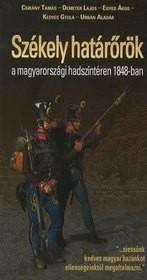 """Székely határőrök a magyarországi hadszíntéren 1848-ban - """"…siessünk kedves magyar hazánkot ellenségeinktől megoltalmazni."""""""